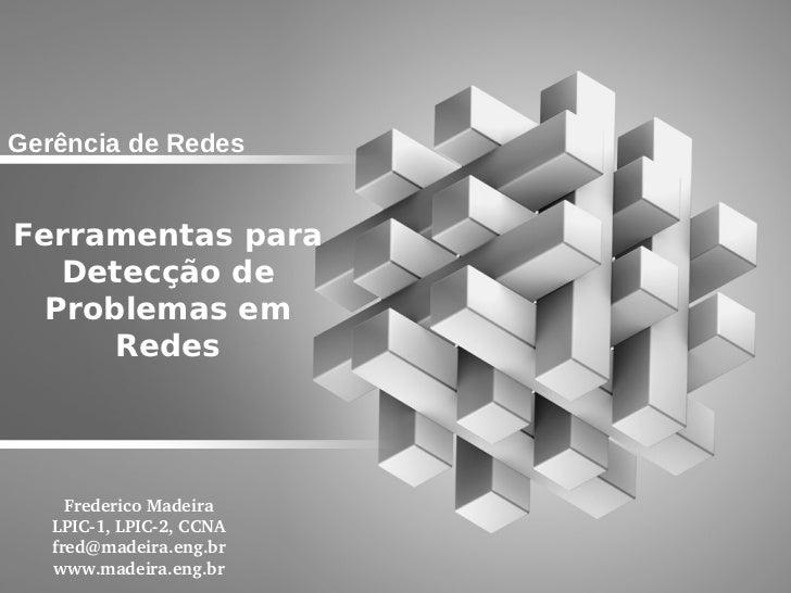 Gerência de RedesFerramentas para   Detecção de  Problemas em      Redes     FredericoMadeira   LPIC1,LPIC2,CCNA   fr...