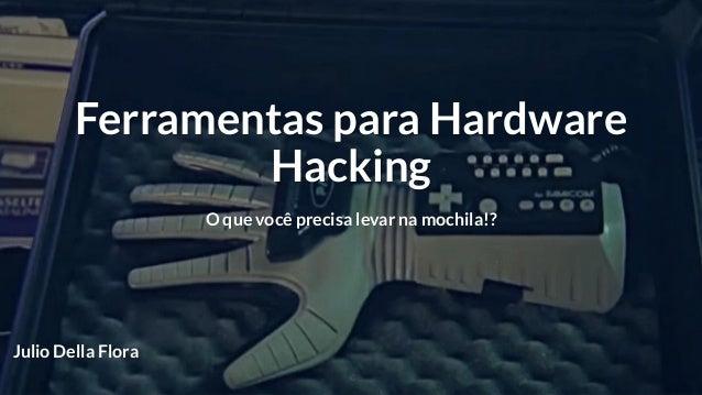 Ferramentas para Hardware Hacking O que você precisa levar na mochila!? Julio Della Flora
