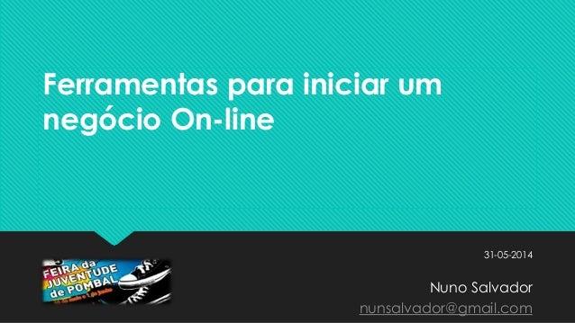 Ferramentas para iniciar um negócio On-line 31-05-2014 Nuno Salvador nunsalvador@gmail.com