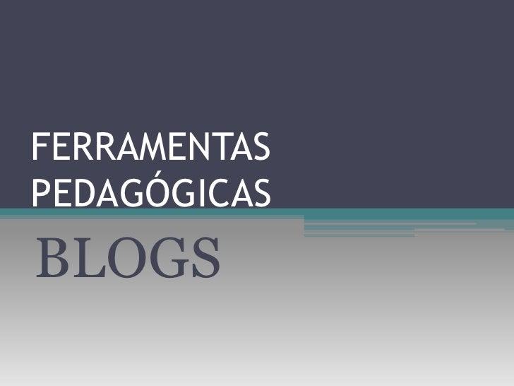 FERRAMENTAS PEDAGÓGICAS<br />BLOGS<br />