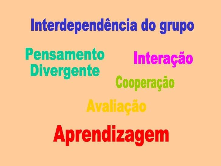Interdependência do grupo Aprendizagem Pensamento  Divergente Avaliação Cooperação Interação