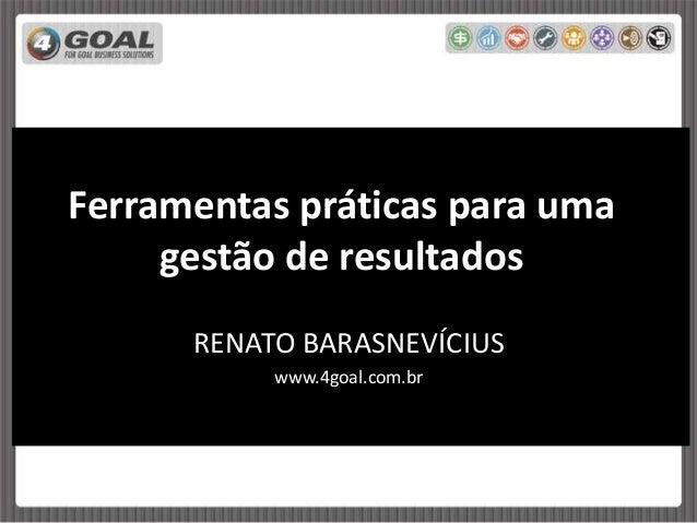 Ferramentas práticas para uma gestão de resultados RENATO BARASNEVÍCIUS www.4goal.com.br
