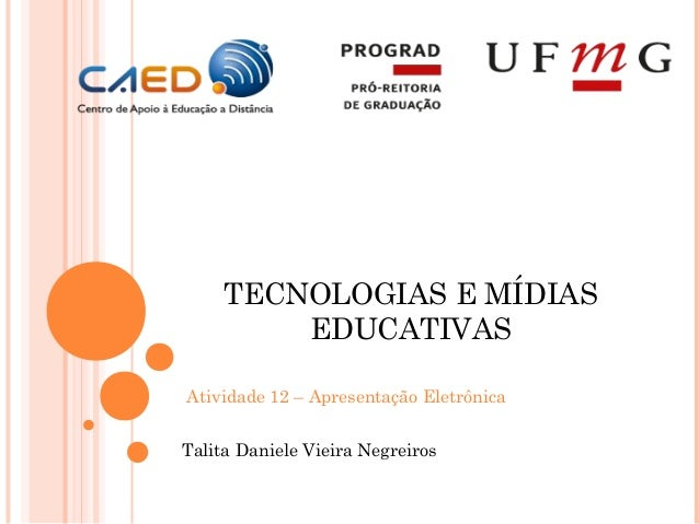TECNOLOGIAS E MÍDIAS         EDUCATIVASAtividade 12 – Apresentação EletrônicaTalita Daniele Vieira Negreiros
