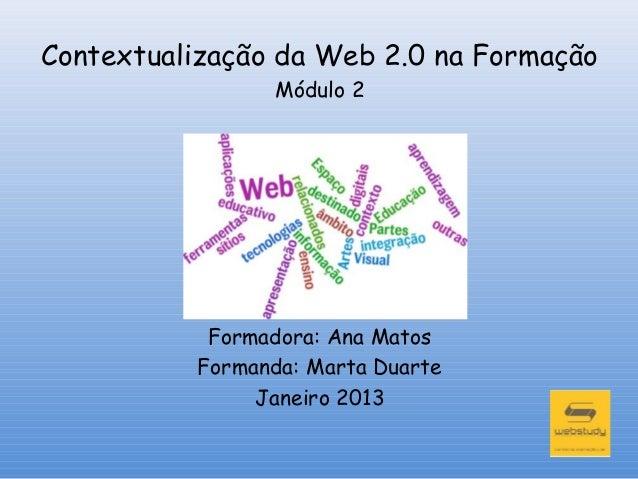 Contextualização da Web 2.0 na Formação                Módulo 2           Formadora: Ana Matos          Formanda: Marta Du...