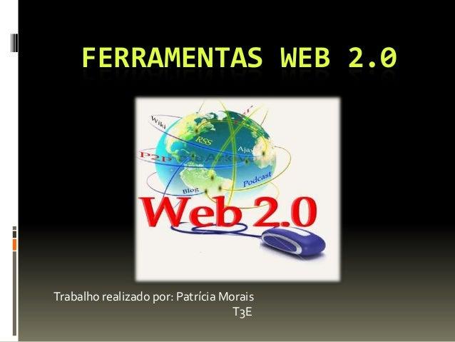 FERRAMENTAS WEB 2.0 Trabalho realizado por: Patrícia Morais T3E