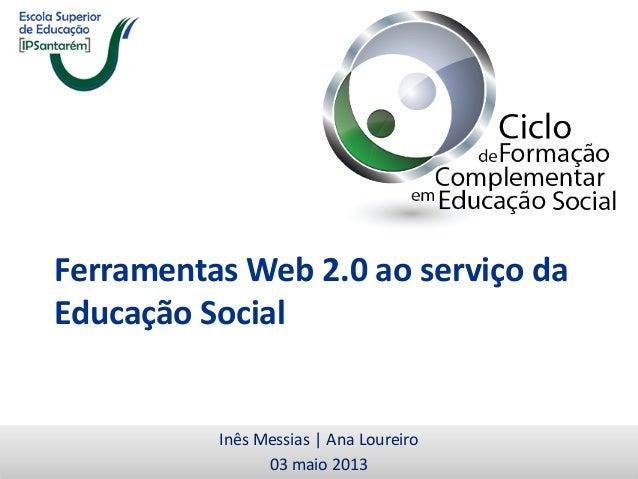 Ferramentas Web 2.0 ao serviço daEducação SocialInês Messias | Ana Loureiro03 maio 2013