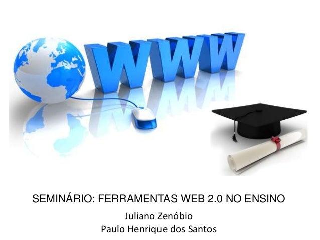SEMINÁRIO: FERRAMENTAS WEB 2.0 NO ENSINOJuliano ZenóbioPaulo Henrique dos Santos