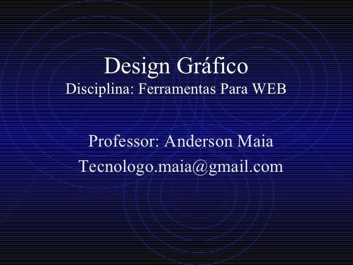 Design Gráfico Disciplina: Ferramentas Para WEB Professor: Anderson Maia [email_address]