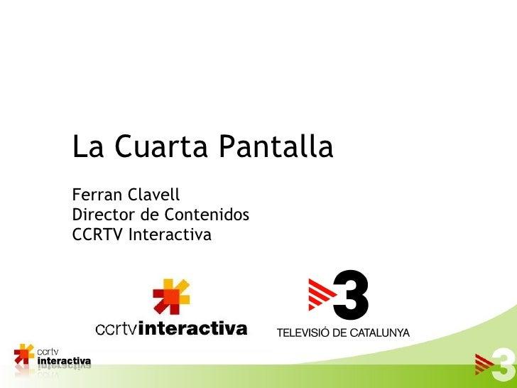 La Cuarta Pantalla Ferran Clavell Director de Contenidos CCRTV Interactiva