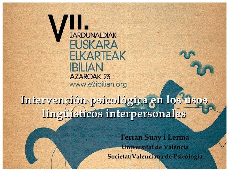 Intervención psicológica en los usos lingüísticos interpersonales Ferran Suay i Lerma Universitat de València Societat Val...