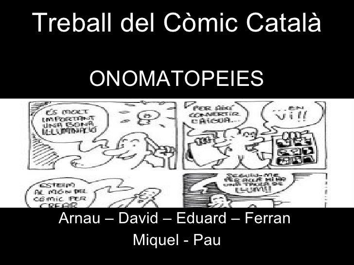 Treball del Còmic Català ONOMATOPEIES Arnau – David – Eduard – Ferran  Miquel - Pau