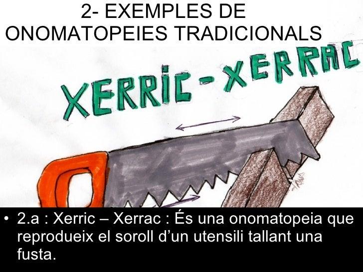 2-   EXEMPLES DE ONOMATOPEIES TRADICIONALS <ul><li>2.a : Xerric – Xerrac : És una onomatopeia que reprodueix el soroll d'u...