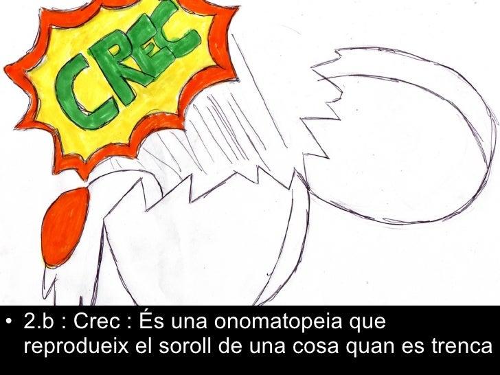 <ul><li>2.b : Crec : És una onomatopeia que reprodueix el soroll de una cosa quan es trenca </li></ul>