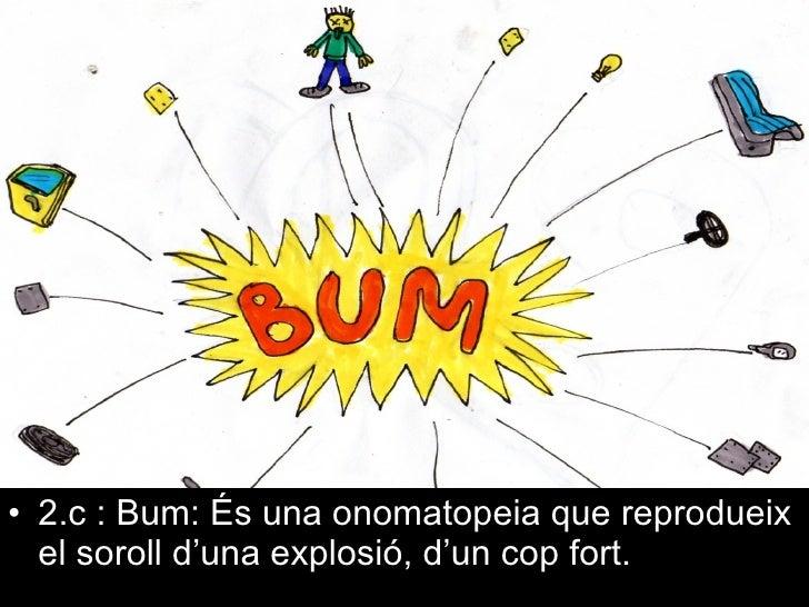<ul><li>2.c : Bum: És una onomatopeia que reprodueix el soroll d'una explosió, d'un cop fort. </li></ul>