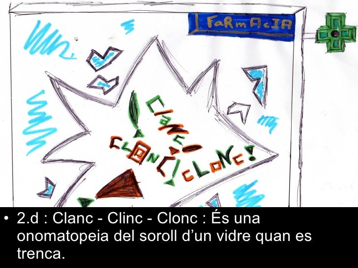<ul><li>2.d : Clanc - Clinc - Clonc : És una onomatopeia del soroll d'un vidre quan es trenca. </li></ul>