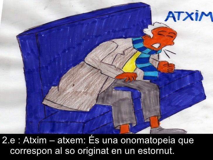 <ul><li>2.e : Atxim – atxem: És una onomatopeia que correspon al so originat en un estornut. </li></ul>