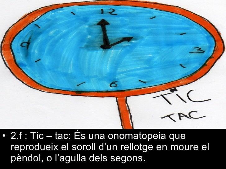 <ul><li>2.f : Tic – tac: És una onomatopeia que reprodueix el soroll d'un rellotge en moure el pèndol, o l'agulla dels seg...