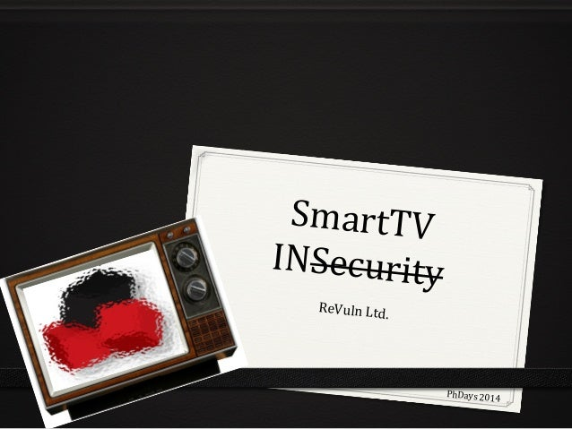 SmartTV	    INSecurity	    ReVuln	   Ltd.	    PhDays	   2014