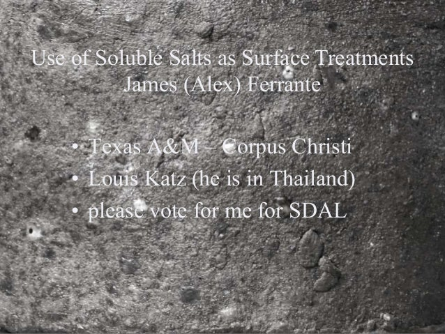 • Texas A&M – Corpus Christi • Louis Katz (he is in Thailand) • please vote for me for SDAL Use of Soluble Salts as Surfac...