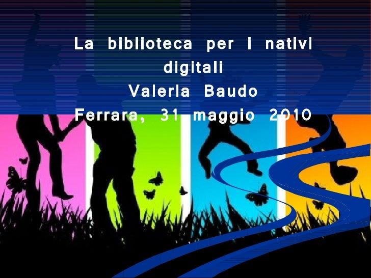 La biblioteca per i nativi digitali Valeria Baudo Ferrara, 31 maggio 2010