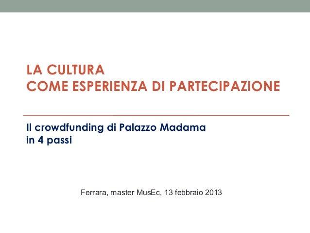 LA CULTURA COME ESPERIENZA DI PARTECIPAZIONE Il crowdfunding di Palazzo Madama in 4 passi  Ferrara, master MusEc, 13 febbr...