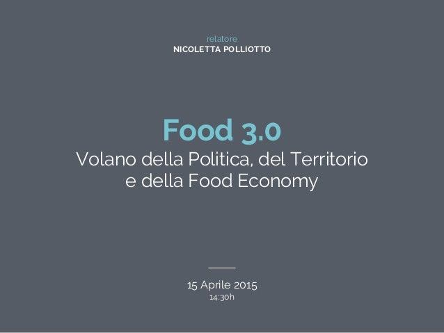 relatore NICOLETTA POLLIOTTO Food 3.0 Volano della Politica, del Territorio e della Food Economy 15 Aprile 2015 14:30h