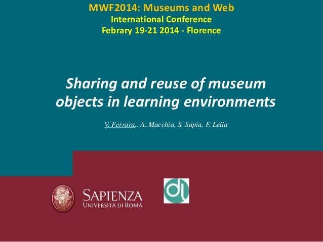 Sharing and reuse of museum objects in learning environments V. Ferrara,, A. Macchia, S. Sapia, F. Lella MWF2014: Museums ...