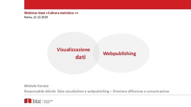 Webinar Istat «Cultura statistica +» Roma, 12.12.2019 Michele Ferrara Responsabile attività Data visualization e webpublis...