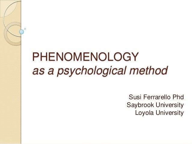 PHENOMENOLOGY as a psychological method Susi Ferrarello Phd Saybrook University Loyola University