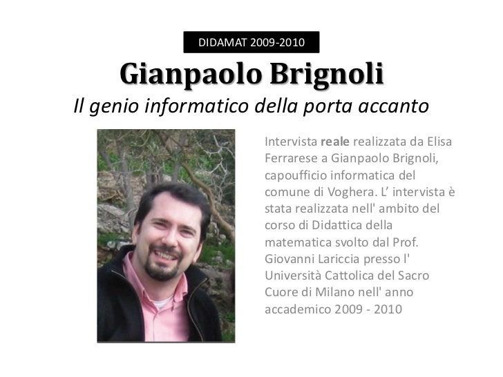 DIDAMAT 2009-2010<br />Gianpaolo BrignoliIl genio informatico della porta accanto <br />Intervista reale realizzata da Eli...