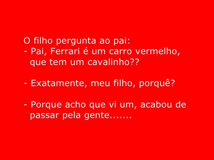 <ul><li>O filho pergunta ao pai: - Pai, Ferrari é um carro vermelho, </li></ul><ul><li>que tem um cavalinho?? </li></ul><u...