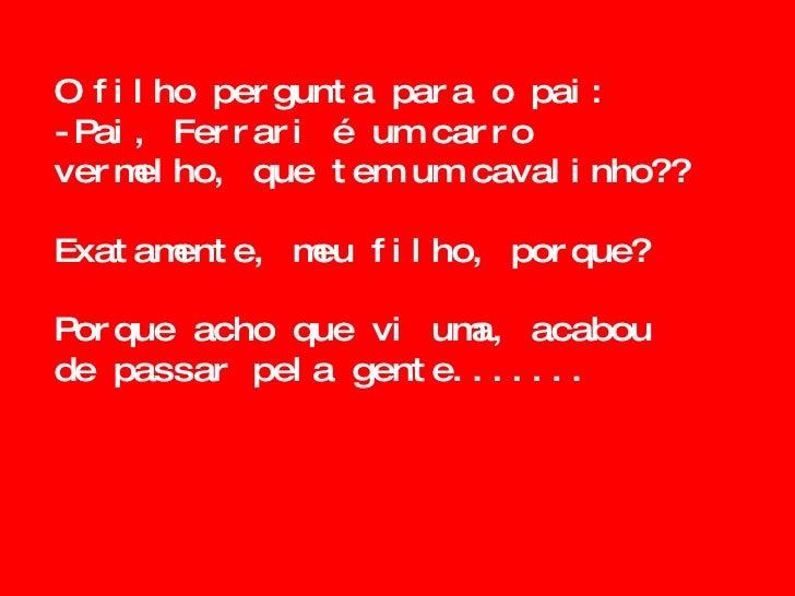 O filho pergunta para o pai: -Pai, Ferrari é um carro vermelho, que tem um cavalinho?? Exatamente, meu filho, porque? Porq...