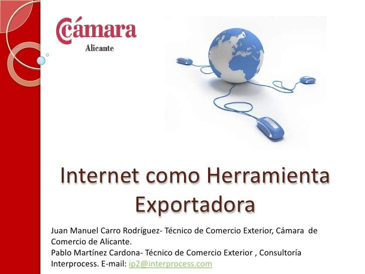 Internet como Herramienta Exportadora<br />Juan Manuel Carro Rodríguez- Técnico de Comercio Exterior, Cámara  de Comercio ...