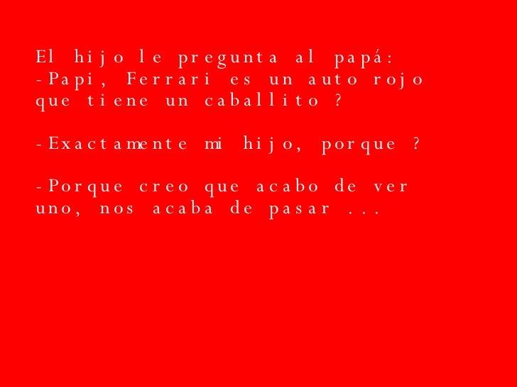 El hijo le pregunta al papá: -Papi, Ferrari es un auto rojo que tiene un caballito ? -Exactamente mi hijo, porque ? -Porqu...