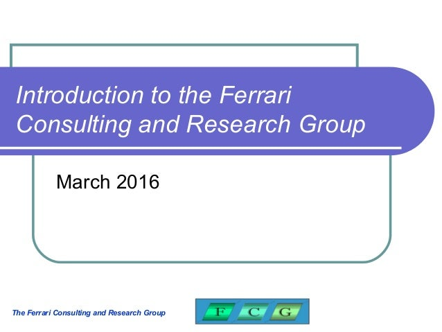 The Ferrari Consulting and Research Group Introduction to the Ferrari Consulting and Research Group March 2016
