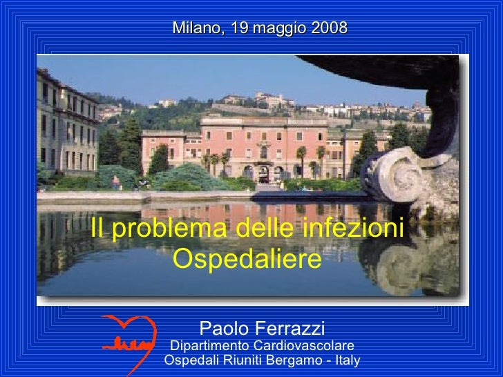 Paolo Ferrazzi Dipartimento Cardiovascolare Ospedali Riuniti Bergamo - Italy Milano, 19 maggio 2008 Il problema delle infe...