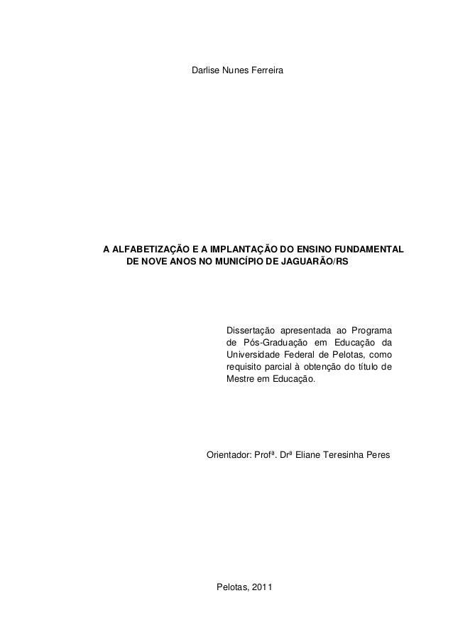 Darlise Nunes Ferreira A ALFABETIZAÇÃO E A IMPLANTAÇÃO DO ENSINO FUNDAMENTAL DE NOVE ANOS NO MUNICÍPIO DE JAGUARÃO/RS Diss...