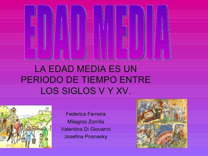 LA EDAD MEDIA ES UNPERIODO DE TIEMPO ENTRE   LOS SIGLOS V Y XV.         Federica Ferreira         Milagros Zorrilla       ...