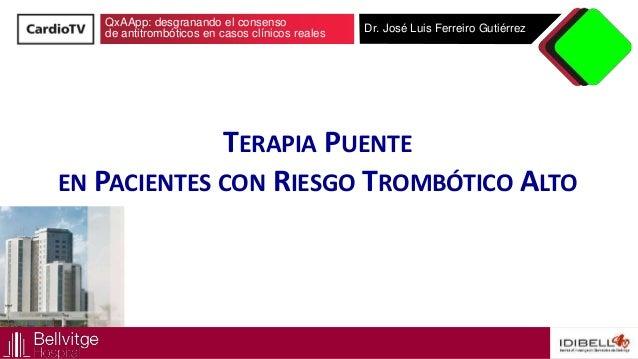QxAApp: desgranando el consenso de antitrombóticos en casos clínicos reales Dr. José Luis Ferreiro Gutiérrez TERAPIA PUENT...