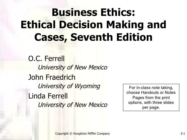 Business Ethics: Ethical Decision Making and Cases, Seventh Edition <ul><li>O.C. Ferrell </li></ul><ul><ul><li>University ...