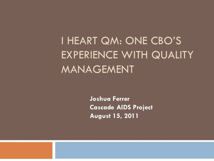 I HEART QM: ONE CBO'SEXPERIENCE WITH QUALITYMANAGEMENT    Joshua Ferrer    Cascade AIDS Project    August 15, 2011