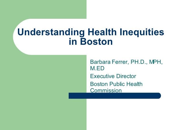Understanding Health Inequities in Boston Barbara Ferrer, PH.D., MPH, M.ED Executive Director Boston Public Health Commiss...