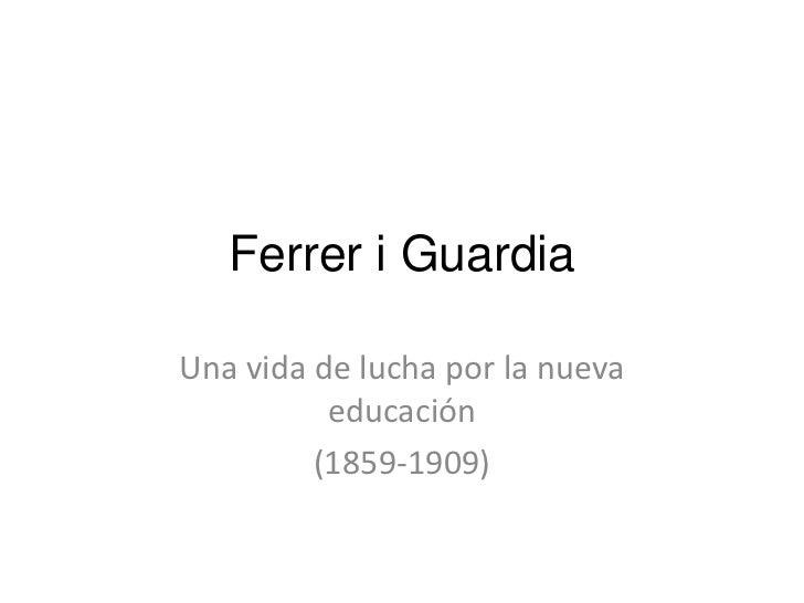 Ferrer i GuardiaUna vida de lucha por la nueva          educación         (1859-1909)