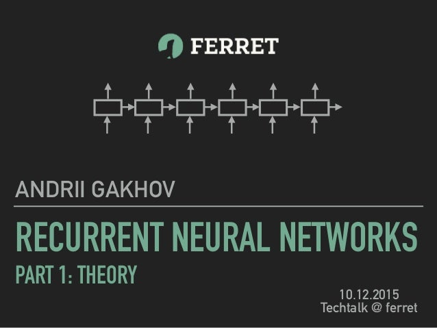 RECURRENT NEURAL NETWORKS PART 1: THEORY ANDRII GAKHOV 10.12.2015 Techtalk @ ferret