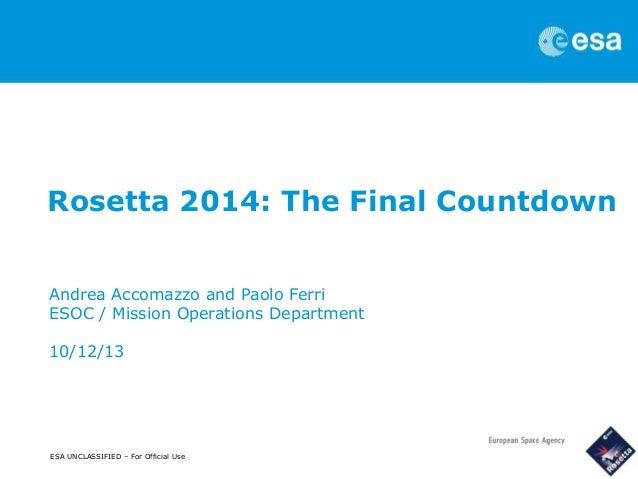 Rosetta 2014: The Final Countdown Andrea Accomazzo and Paolo Ferri ESOC / Mission Operations Department 10/12/13  ESA UNCL...