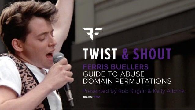 Twist & Shout: Ferris Buellers Guide to Abuse Domain Permutations Rob Ragan & Kelly Albrink BSidesSF 2019