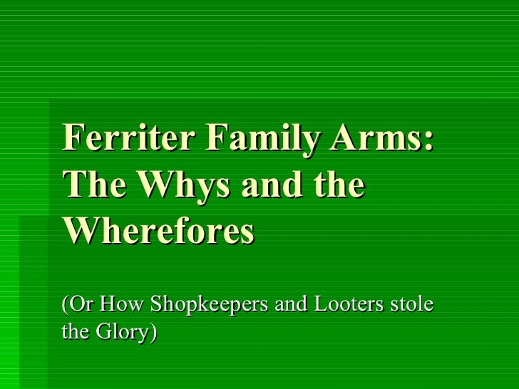Ferriter Family Arms:  The Whys and the Wherefores (Or How Shopkeepers and Looters stole the Glory)