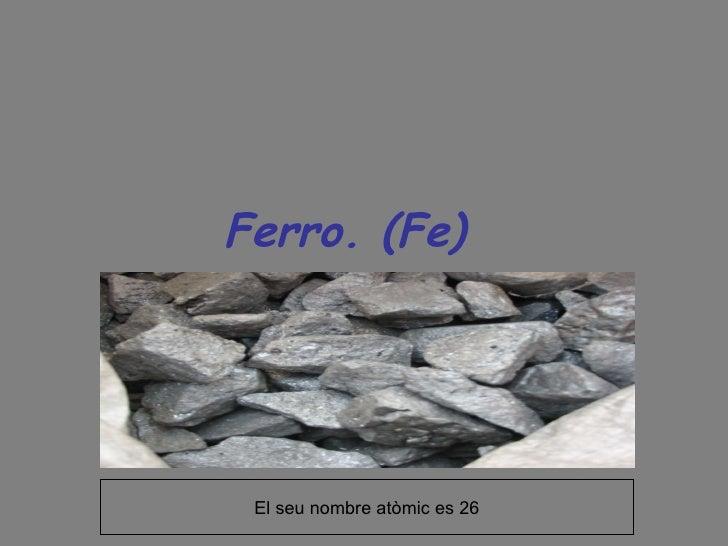 Ferro. (Fe)  El seu nombre atòmic es 26