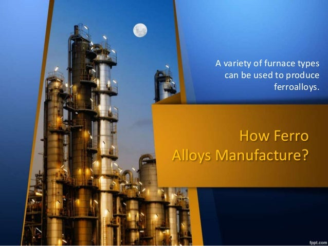 How Ferro Alloys Manufacture? A variety of furnace types can be used to produce ferroalloys.
