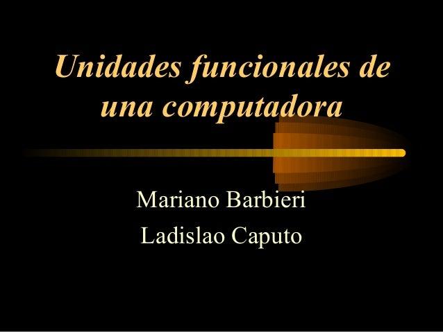 Unidades funcionales de   una computadora     Mariano Barbieri     Ladislao Caputo